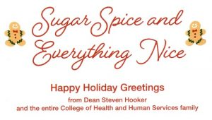 "Decorative holiday card that says ""Sugar Spice and Everything Nice. Happy Holiday Greetings from Dean Steven Hooker and the entire College of Health and Human Services family."
